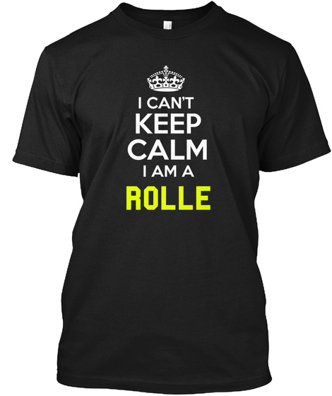 I Can't Keep Calm I Am A Rolle Black T-Shirt Front