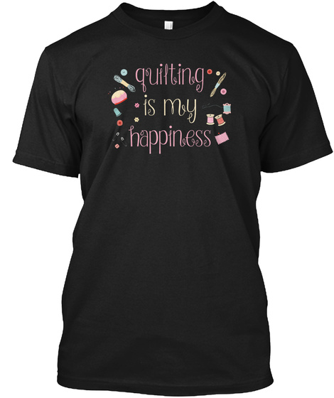 Quilting Is My Happiness Cute Gift Ideal Black T-Shirt Front