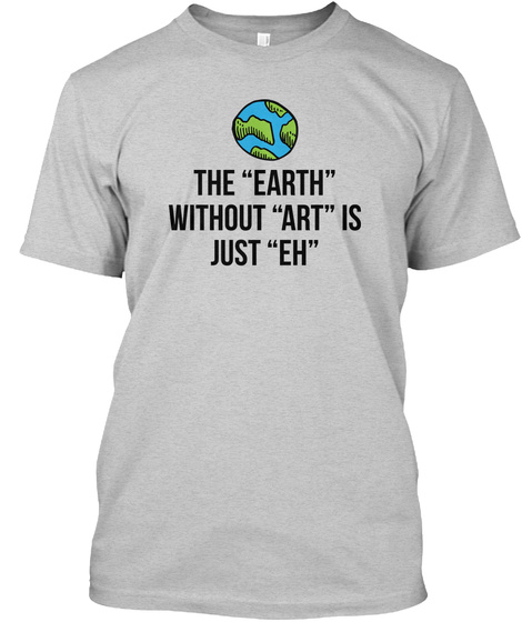 The Earth Without Art Is Just Eh Light Steel T-Shirt Front