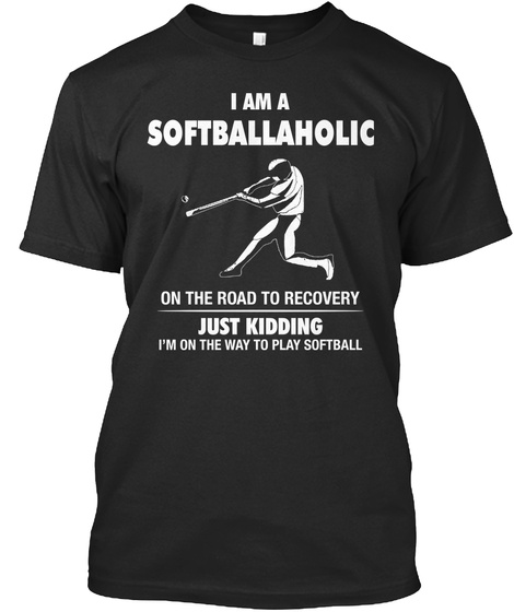 I Am A Softballaholic On The Road To Recovery Just Kidding I'm On The Way To Play Softball Black T-Shirt Front