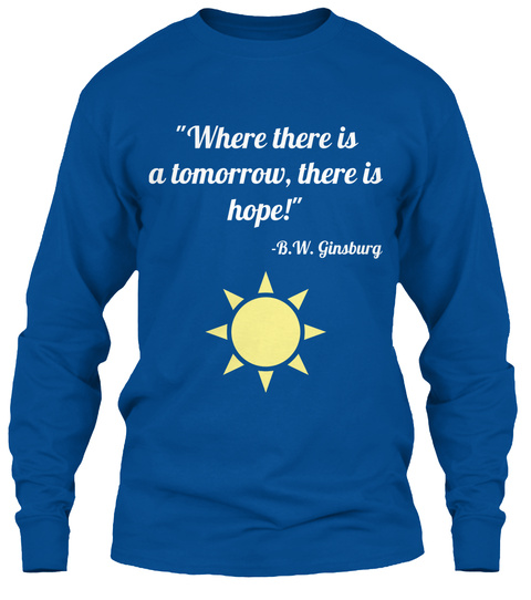 """Where There Is A Tomorrow, There Is Hope!""  B.W. Ginsburg Royal Long Sleeve T-Shirt Front"