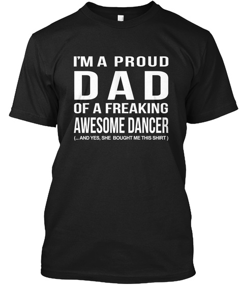 I'm A Proud Dad Of A Freaking Awesome Dancer (... And Yes, She Bought Me This Shirt) Black T-Shirt Front