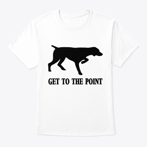 Dog Get To The Point White T-Shirt Front