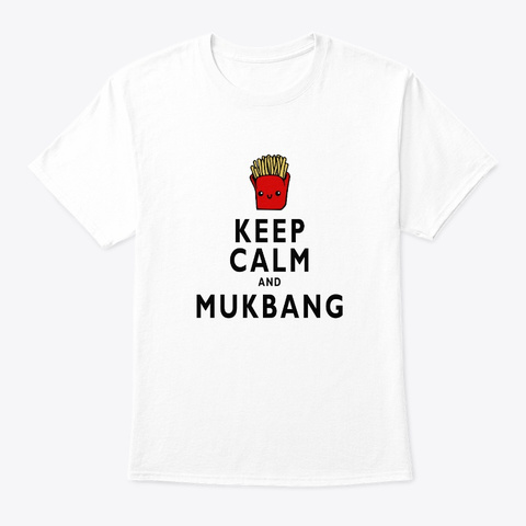 Keep Calm And Mukbang Foodie Fries White T-Shirt Front