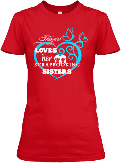 This Girl Loves Her Scrapbooking Sisters Red T-Shirt Front