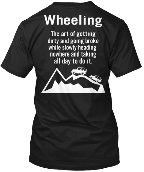 Wheeling The Art Of Getting Dirty And Going Broke While Slowly Heading Nowhere And Taking All Day To Do It Black T-Shirt Back