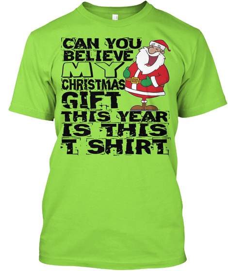Can You Believe My Christmas Gift This Year Is This T Shirt Lime T-Shirt Front
