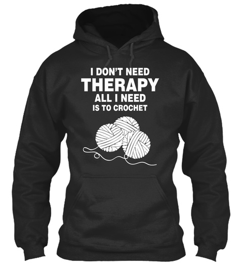 I Don't Need Therapy All I Need Is To Crochet Jet Black Kaos Front