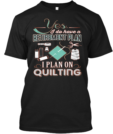 Yea I Do Have A Retirement Plan I Plan On Quilting Black T-Shirt Front