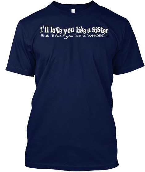 I'll Love You Like A Sister But I'll Fuck You Like A Whore ! Navy T-Shirt Front
