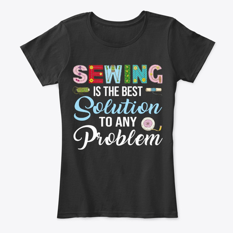 Funny Sewing Lover Gift, Best Solution Black T-Shirt Front