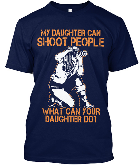 My Daughter Can Shoot People What Can Your Daughter Do? Navy T-Shirt Front