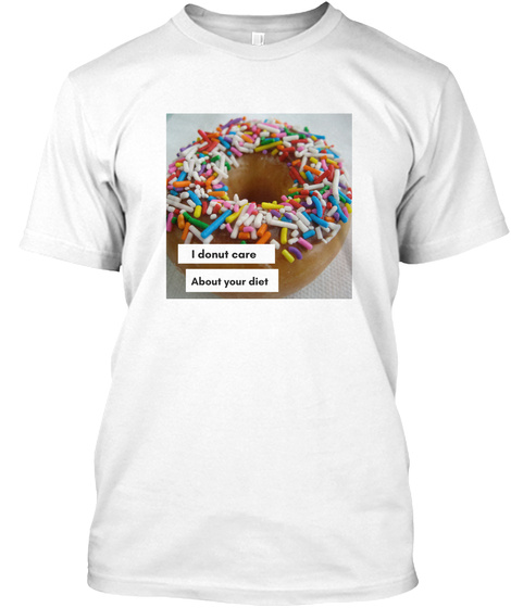I Donut Care About Your Diet White T-Shirt Front