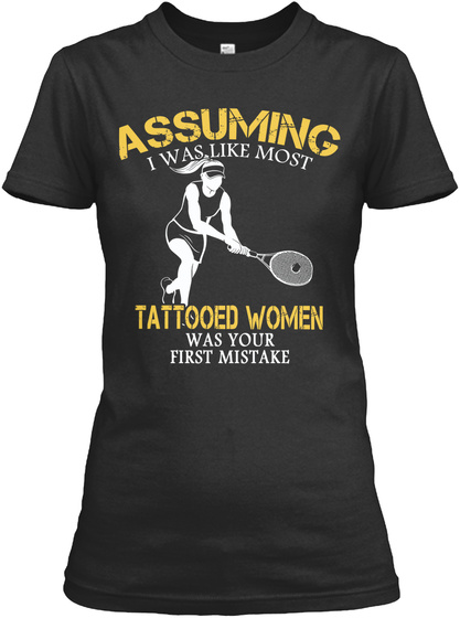 Assuming I Was Like Most Tattooed Women Was Your First Mistake Black T-Shirt Front