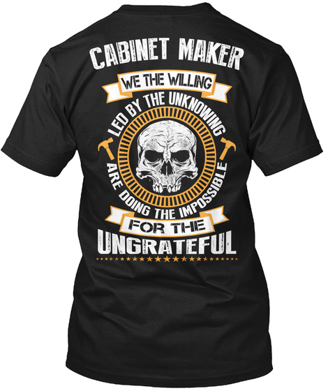 Cabinet Maker We The Willing Led By The Unknowing Are Doing The Impossible For The Ungrateful Black T-Shirt Back