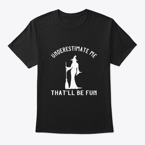 Underestimate Me Thatll Be Fun Funny Black T-Shirt Front