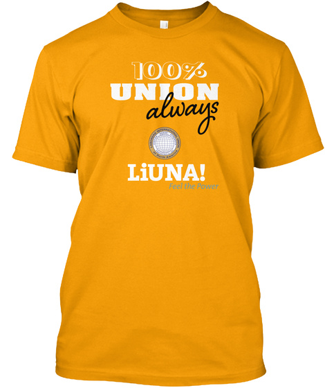 100% Union Always Liuna! Feel The Power Gold T-Shirt Front