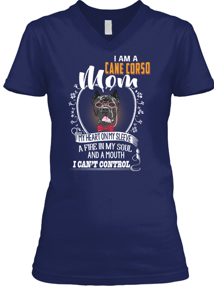 I Am A Cane Corso Mom My Heart On My Sleeve A Fire In My Soul And A Mouth I Can't Control Navy T-Shirt Front