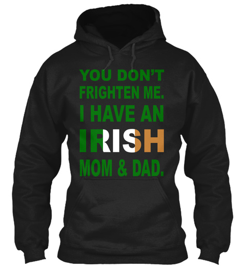 You Don't Frighten Me I Have An Irish Mom & Dad Black T-Shirt Front