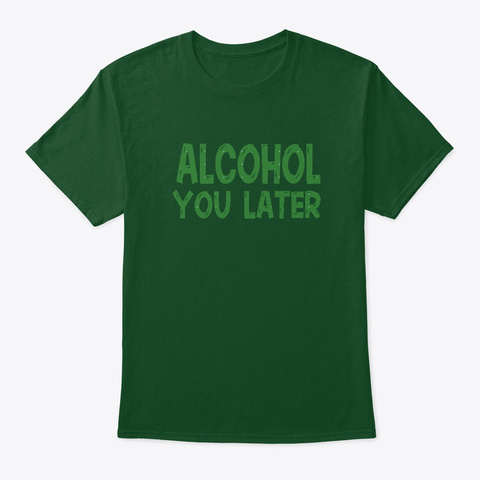 Alcohol You Later  St.Patrick's Day  Deep Forest T-Shirt Front