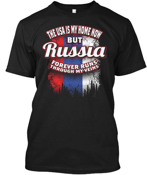 The Usa Is My Home Now But Russia Forever Runs Through My Veins Black T-Shirt Front