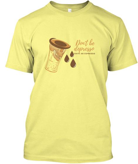 Don't Be Depresso, Have An Espresso  Lemon Yellow  T-Shirt Front
