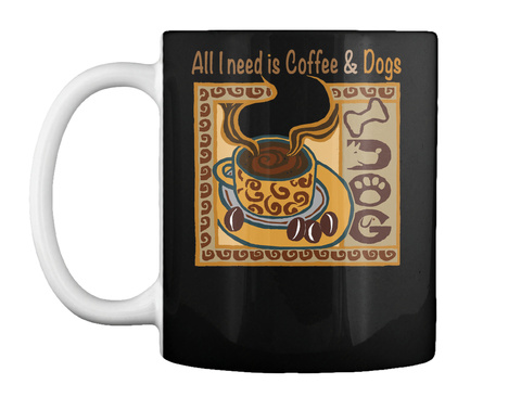 All I Need Is Coffee &Amp; Dogs Mug Black T-Shirt Front