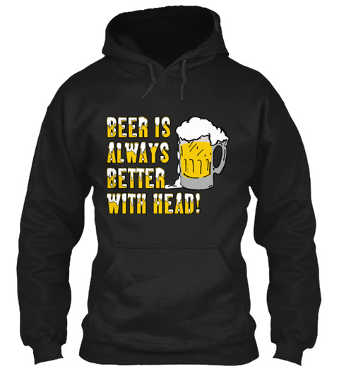 Beer Is Always Better With Head! Black T-Shirt Front