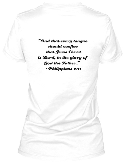 """And That Every Tongue  Should Confess  That Jesus Christ  Is Lord, To The Glory Of  God The Father.""    Philippians... White T-Shirt Back"