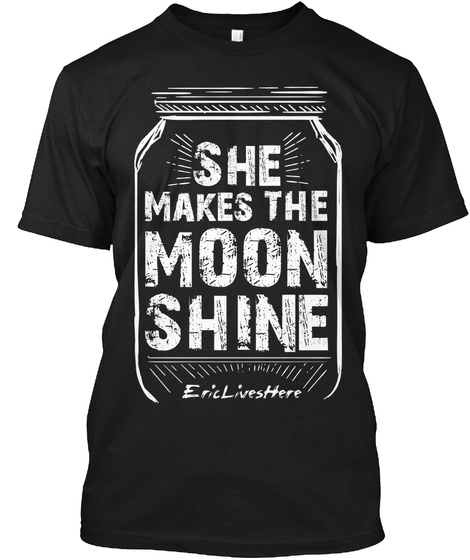 She Makes The Moon Shine Eric Lives Here Black T-Shirt Front