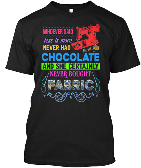 Whoever Said Less Is More Never Had Chocolate And She Certainly Never Bought Fabric Black T-Shirt Front