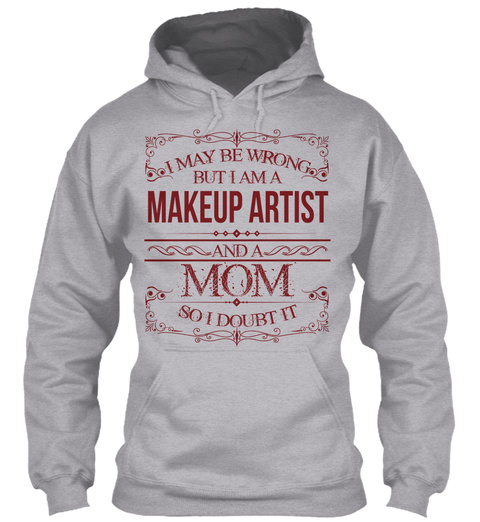I May Be Wrong But I Am A Makeup Artist And A Mom So I Doubt It Sport Grey T-Shirt Front