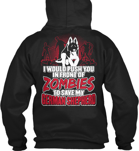 I Would Push You In Front Of Zombies To Save My German Shepherd Black T-Shirt Back