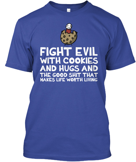 Fight Evil With Cookies And Hugs And The Good Shit That Makes Life Worth Living Deep Royal T-Shirt Front