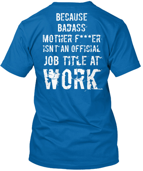 Because Badass Mother Fucker Isn't An Official Job Title At Work True Royal T-Shirt Back