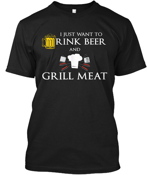 I Just Want To Drink Beer And Grill Meat Black T-Shirt Front