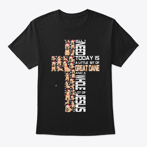 All I Need Today Is Great Dane And A Who Black T-Shirt Front