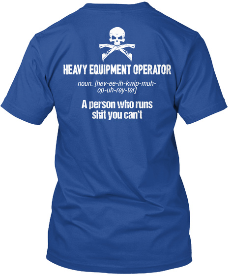 Heavy Equipment Operator A Person Who Runs Still You Can't  Deep Royal T-Shirt Back