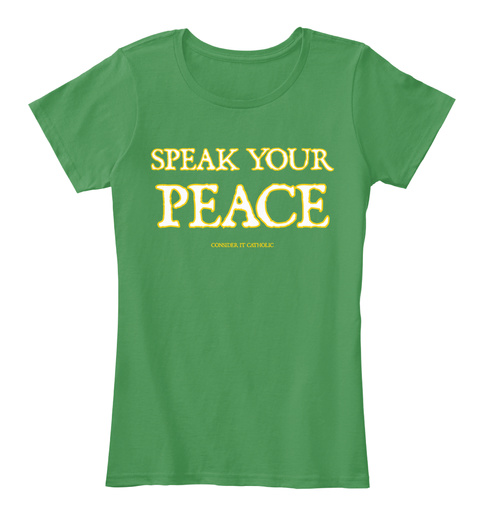 Speak Your Peace Consider It Catholic Kelly Green  Women's T-Shirt Front