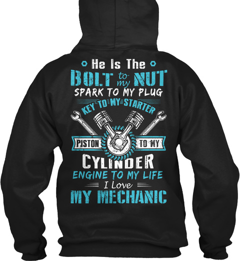 He Is The Bolt To My Nut Spark To My Plug Key To My Starter Piston To My Cylinder Engine To My Life I Love My Mechanic Black T-Shirt Back