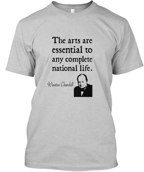 The Arts Are  Essential To  Any Complete National Life. Winston Churchill Light Steel T-Shirt Front