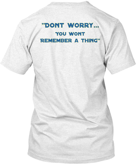 Don't Worry You Don't Remember A Thing Heather White T-Shirt Back