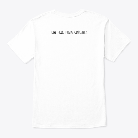Love Fully. Forgive Completely. White T-Shirt Back