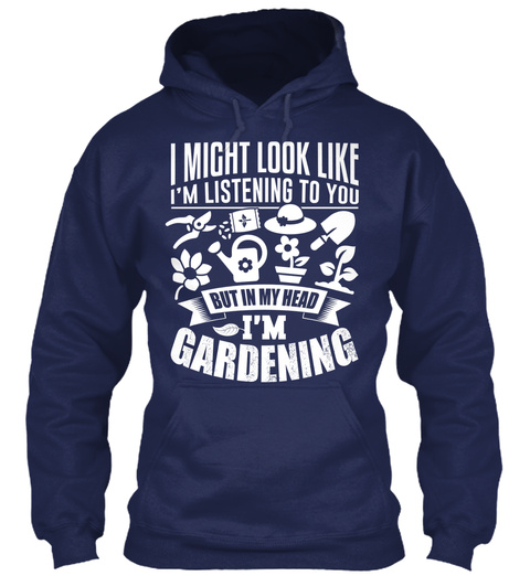 I Might Look Like I'm Listening To You But In My Head I'm Gardening Navy Sweatshirt Front