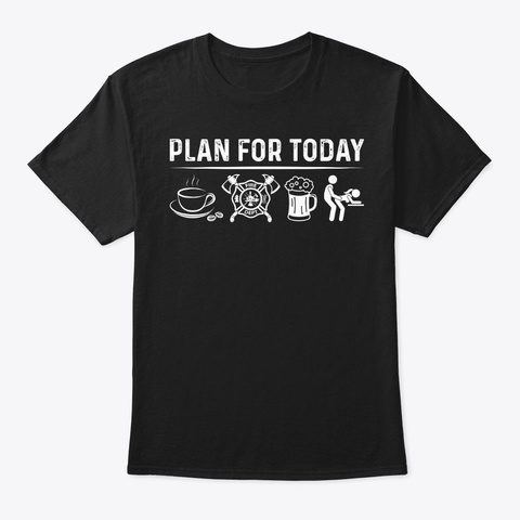 Plan For Today Firefighter Shirt Black T-Shirt Front