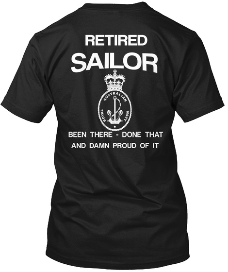 Retired Sailor Royal Australian Navy Been There   Done That And Damn Proud Of It Black T-Shirt Back