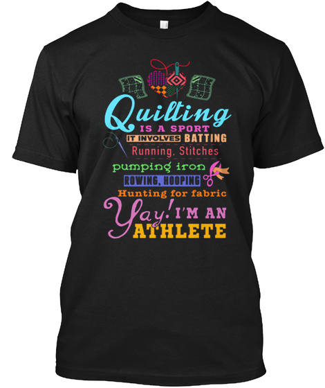 Quilting Is A Sport It Involves  Batting Running Stitches Pumping Iron Rowing Hooping Hunting For Fabric Yay I'm An... Black T-Shirt Front