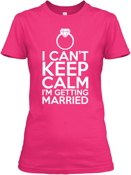 I Can't Keep Calm I'm Getting Married Heliconia T-Shirt Front