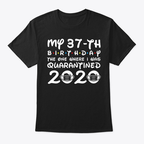 My 37th Birthday Where I Was Quarantined Black T-Shirt Front