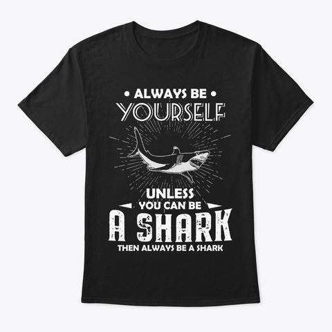 Be Yourself Unless You Can Be Shark Black T-Shirt Front